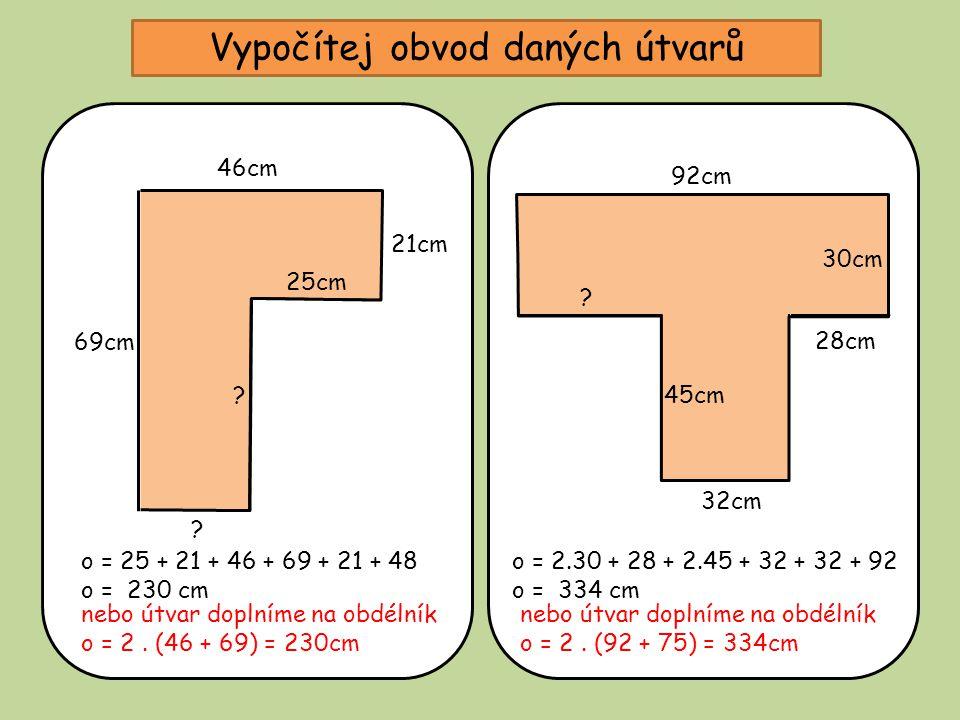 Vypočítej obvod daných útvarů 25cm 21cm 46cm 69cm ? ? o = 25 + 21 + 46 + 69 + 21 + 48 o = 230 cm 32cm 30cm 92cm 45cm ? o = 2.30 + 28 + 2.45 + 32 + 32