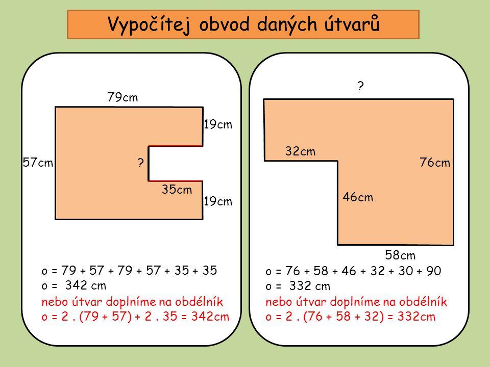 Vypočítej obvod daných útvarů 35cm 19cm 79cm 57cm? o = 79 + 57 + 79 + 57 + 35 + 35 o = 342 cm 58cm 32cm 46cm ? o = 76 + 58 + 46 + 32 + 30 + 90 o = 332