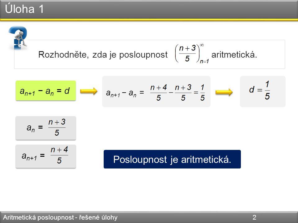 Úloha 2 Aritmetická posloupnost - řešené úlohy 3 Určete reálné číslo x tak, aby čísla a 1, a 2, a 3 tvořila tři následující členy AP: a 1 = x 2 + x, a 2 = x 2 + 4x + 4, a 3 = 16.