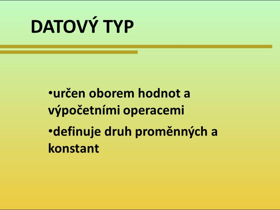 DATOVÝ TYP určen oborem hodnot a výpočetními operacemi definuje druh proměnných a konstant