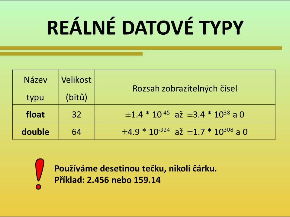 REÁLNÉ DATOVÉ TYPY Název typu Velikost (bitů) Rozsah zobrazitelných čísel float32 ±1.4 * 10 -45 až ±3.4 * 10 38 a 0 double64±4.9 * 10 -324 až ±1.7 * 10 308 a 0 Používáme desetinou tečku, nikoli čárku.