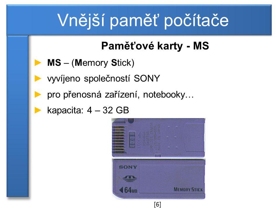 Paměťové karty - MS ►MS – (Memory Stick) ►vyvíjeno společností SONY ►pro přenosná zařízení, notebooky… ►kapacita: 4 – 32 GB Vnější paměť počítače [6]