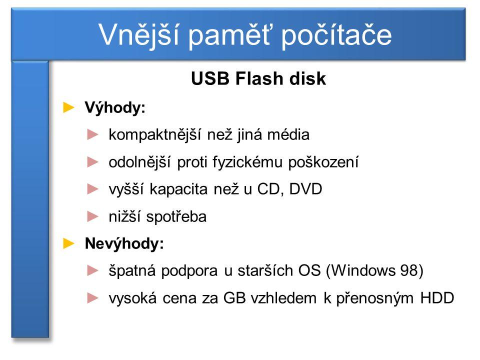 USB Flash disk ►Výhody: ►kompaktnější než jiná média ►odolnější proti fyzickému poškození ►vyšší kapacita než u CD, DVD ►nižší spotřeba ►Nevýhody: ►špatná podpora u starších OS (Windows 98) ►vysoká cena za GB vzhledem k přenosným HDD Vnější paměť počítače