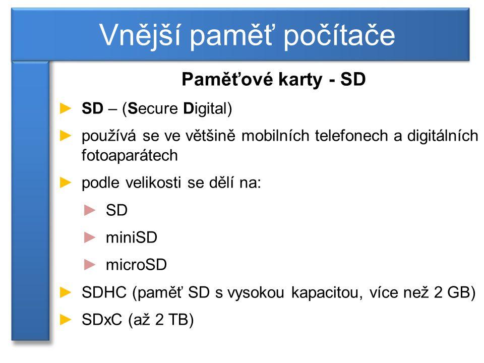 Paměťové karty - SD ►SD – (Secure Digital) ►používá se ve většině mobilních telefonech a digitálních fotoaparátech ►podle velikosti se dělí na: ►SD ►miniSD ►microSD ►SDHC (paměť SD s vysokou kapacitou, více než 2 GB) ►SDxC (až 2 TB) Vnější paměť počítače