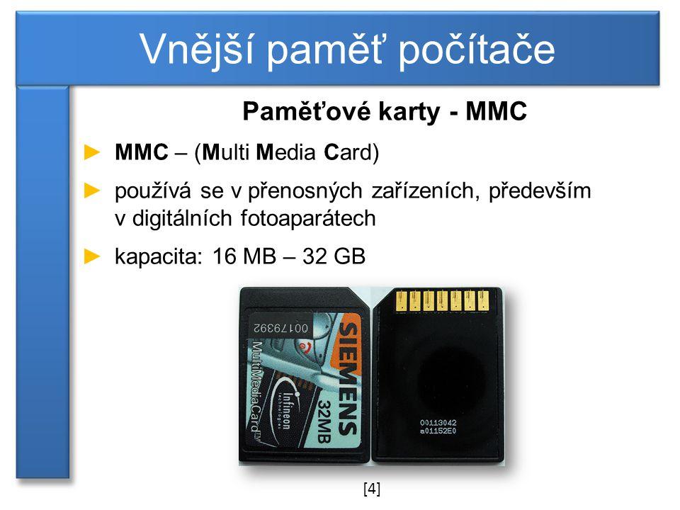 Paměťové karty - MMC ►MMC – (Multi Media Card) ►používá se v přenosných zařízeních, především v digitálních fotoaparátech ►kapacita: 16 MB – 32 GB Vnější paměť počítače [4]