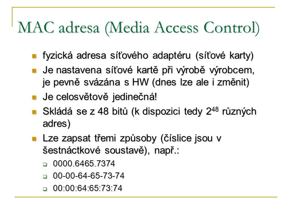 MAC adresa (Media Access Control MAC adresa (Media Access Control) fyzická adresa síťového adaptéru (síťové karty) fyzická adresa síťového adaptéru (síťové karty) Je nastavena síťové kartě při výrobě výrobcem, je pevně svázána s HW (dnes lze ale i změnit) Je nastavena síťové kartě při výrobě výrobcem, je pevně svázána s HW (dnes lze ale i změnit) Je celosvětově jedinečná.