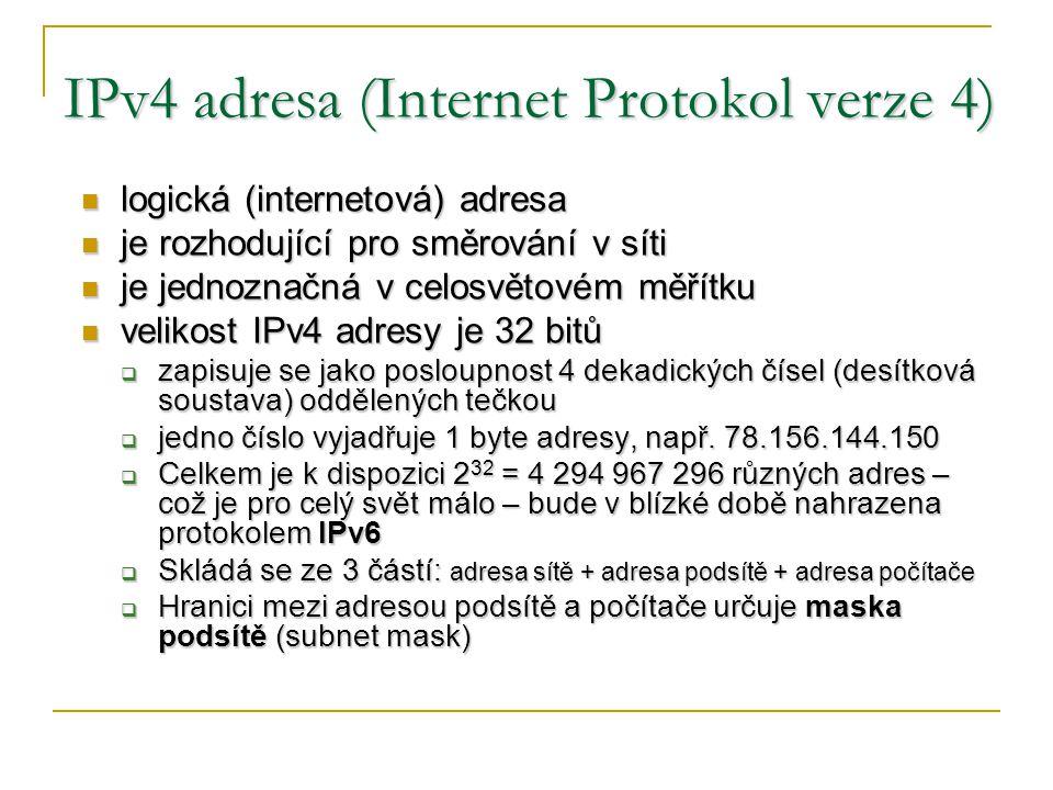 IPv4 adresa (Internet Protokol verze 4) logická (internetová) adresa logická (internetová) adresa je rozhodující pro směrování v síti je rozhodující pro směrování v síti je jednoznačná v celosvětovém měřítku je jednoznačná v celosvětovém měřítku velikost IPv4 adresy je 32 bitů velikost IPv4 adresy je 32 bitů  zapisuje se jako posloupnost 4 dekadických čísel (desítková soustava) oddělených tečkou  jedno číslo vyjadřuje 1 byte adresy, např.