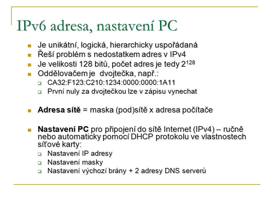 IPv6 adresa, nastavení PC Je unikátní, logická, hierarchicky uspořádaná Je unikátní, logická, hierarchicky uspořádaná Řeší problém s nedostatkem adres v IPv4 Řeší problém s nedostatkem adres v IPv4 Je velikosti 128 bitů, počet adres je tedy 2 128 Je velikosti 128 bitů, počet adres je tedy 2 128 Oddělovačem je dvojtečka, např.: Oddělovačem je dvojtečka, např.:  CA32:F123:C210:1234:0000:0000:1A11  První nuly za dvojtečkou lze v zápisu vynechat Adresa sítě = maska (pod)sítě x adresa počítače Adresa sítě = maska (pod)sítě x adresa počítače Nastavení PC pro připojení do sítě Internet (IPv4) – ručně nebo automaticky pomocí DHCP protokolu ve vlastnostech síťové karty: Nastavení PC pro připojení do sítě Internet (IPv4) – ručně nebo automaticky pomocí DHCP protokolu ve vlastnostech síťové karty:  Nastavení IP adresy  Nastavení masky  Nastavení výchozí brány + 2 adresy DNS serverů