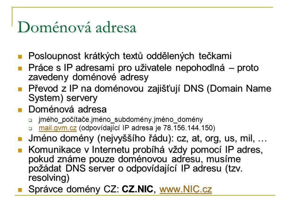 Doménová adresa Posloupnost krátkých textů oddělených tečkami Posloupnost krátkých textů oddělených tečkami Práce s IP adresami pro uživatele nepohodlná – proto zavedeny doménové adresy Práce s IP adresami pro uživatele nepohodlná – proto zavedeny doménové adresy Převod z IP na doménovou zajišťují DNS (Domain Name System) servery Převod z IP na doménovou zajišťují DNS (Domain Name System) servery Doménová adresa Doménová adresa  jmého_počítače.jméno_subdomény.jméno_domény  mail.gvm.cz (odpovídající IP adresa je 78.156.144.150) mail.gvm.cz Jméno domény (nejvyššího řádu): cz, at, org, us, mil, … Jméno domény (nejvyššího řádu): cz, at, org, us, mil, … Komunikace v Internetu probíhá vždy pomocí IP adres, pokud známe pouze doménovou adresu, musíme požádat DNS server o odpovídající IP adresu (tzv.