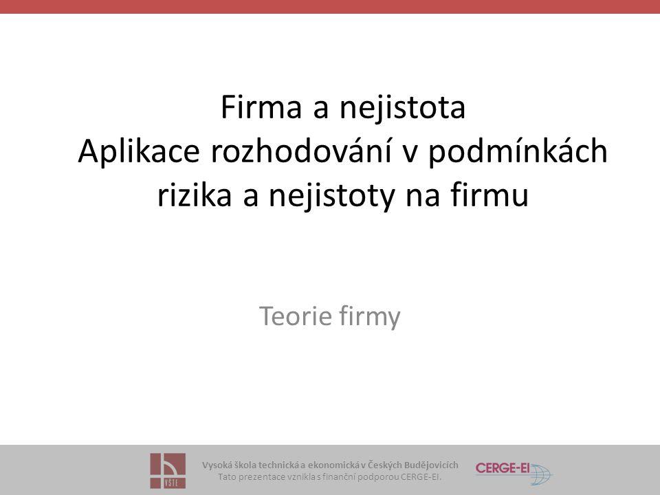 Vysoká škola technická a ekonomická v Českých Budějovicích Tato prezentace vznikla s finanční podporou CERGE-EI. Firma a nejistota Aplikace rozhodován