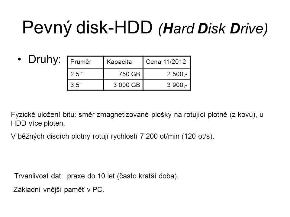 Pevný disk-HDD (Hard Disk Drive) Druhy: PrůměrKapacitaCena 11/2012 2,5 750 GB2 500,- 3,5 3 000 GB3 900,- Fyzické uložení bitu: směr zmagnetizované plošky na rotující plotně (z kovu), u HDD více ploten.