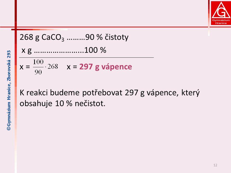 268 g CaCO 3 ………90 % čistoty x g …………………...100 % x = x = 297 g vápence K reakci budeme potřebovat 297 g vápence, který obsahuje 10 % nečistot.