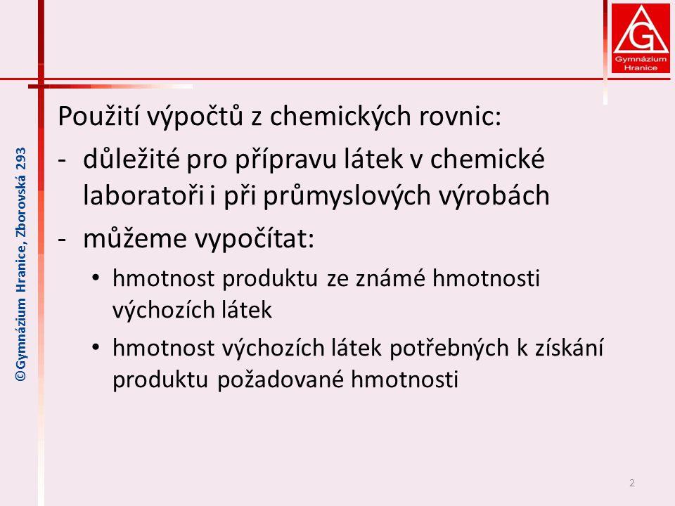Použití výpočtů z chemických rovnic: ‐důležité pro přípravu látek v chemické laboratoři i při průmyslových výrobách ‐můžeme vypočítat: hmotnost produktu ze známé hmotnosti výchozích látek hmotnost výchozích látek potřebných k získání produktu požadované hmotnosti 2 ©Gymnázium Hranice, Zborovská 293