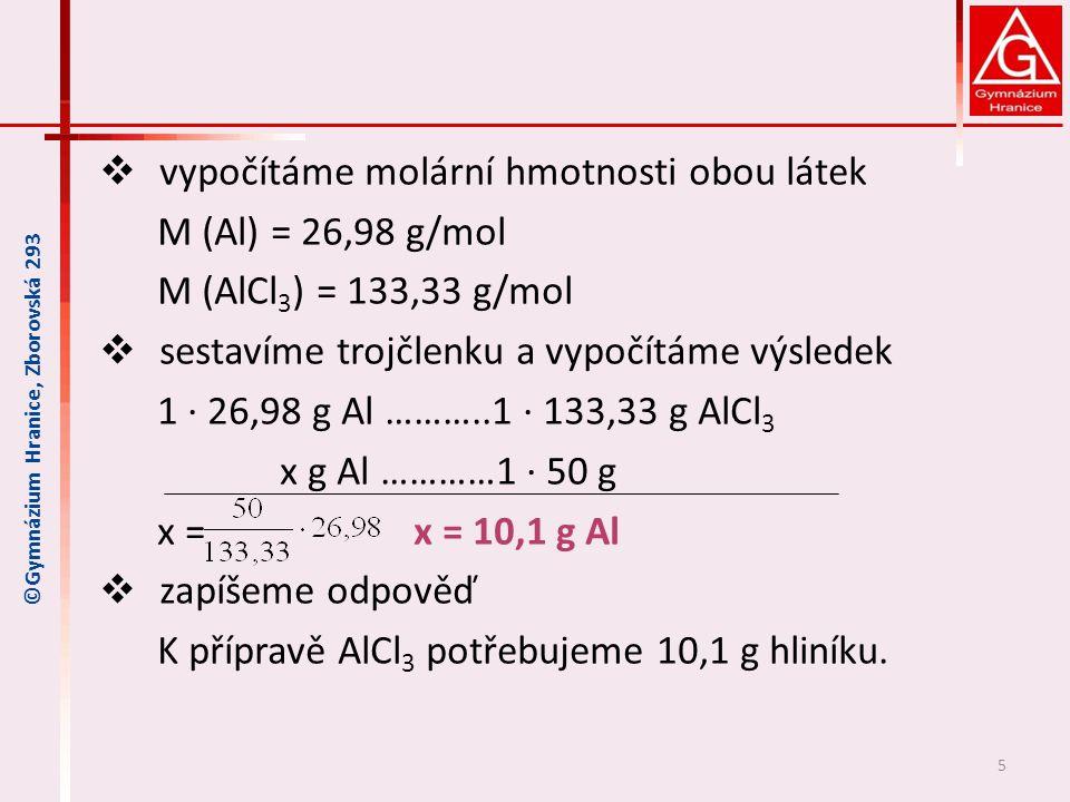  vypočítáme molární hmotnosti obou látek M (Al) = 26,98 g/mol M (AlCl 3 ) = 133,33 g/mol  sestavíme trojčlenku a vypočítáme výsledek 1 ∙ 26,98 g Al ………..1 ∙ 133,33 g AlCl 3 x g Al …………1 ∙ 50 g x = x = 10,1 g Al  zapíšeme odpověď K přípravě AlCl 3 potřebujeme 10,1 g hliníku.
