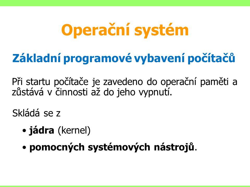 Operační systém Základní programové vybavení počítačů Při startu počítače je zavedeno do operační paměti a zůstává v činnosti až do jeho vypnutí. Sklá
