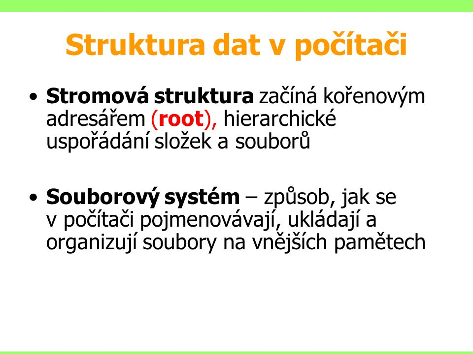Struktura dat v počítači Stromová struktura začíná kořenovým adresářem (root), hierarchické uspořádání složek a souborů Souborový systém – způsob, jak