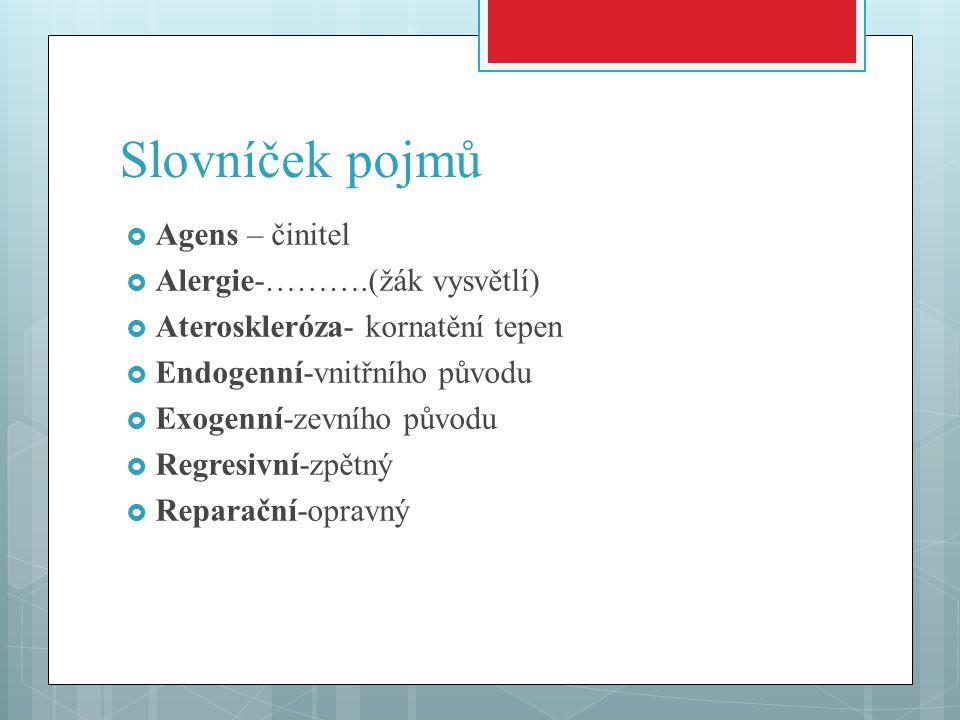 Slovníček pojmů  Agens – činitel  Alergie-……….(žák vysvětlí)  Ateroskleróza- kornatění tepen  Endogenní-vnitřního původu  Exogenní-zevního původu