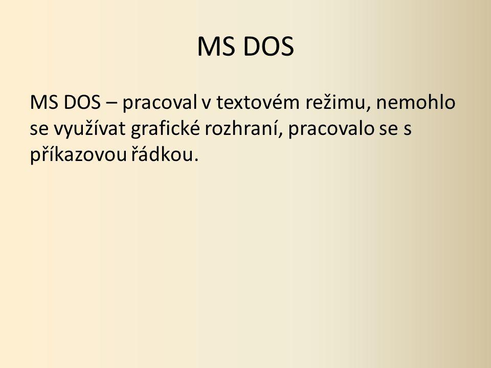 MS DOS MS DOS – pracoval v textovém režimu, nemohlo se využívat grafické rozhraní, pracovalo se s příkazovou řádkou.
