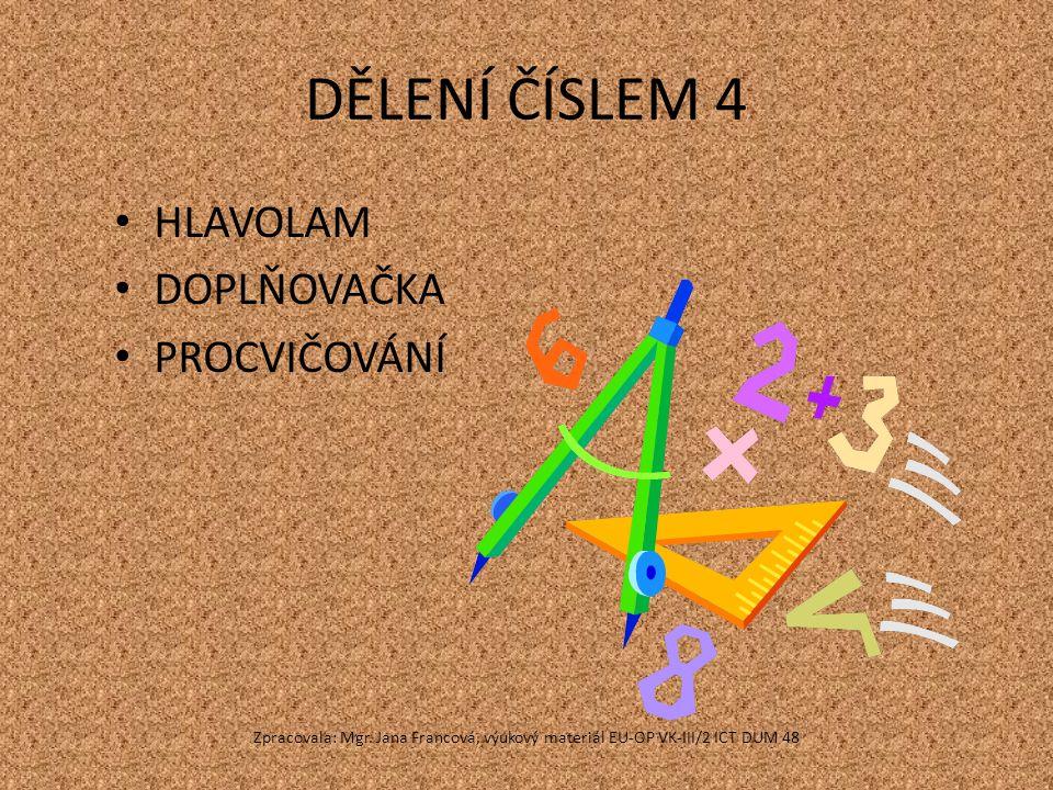 DĚLENÍ ČÍSLEM 4 HLAVOLAM DOPLŇOVAČKA PROCVIČOVÁNÍ Zpracovala: Mgr. Jana Francová, výukový materiál EU-OP VK-III/2 ICT DUM 48