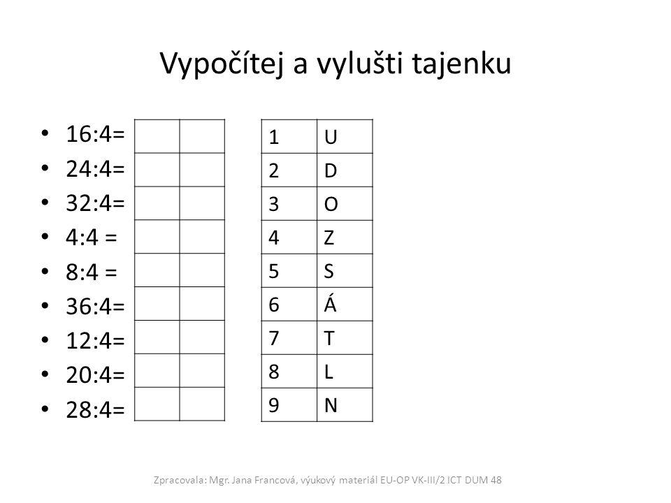Vypočítej a vylušti tajenku 16:4= 24:4= 32:4= 4:4 = 8:4 = 36:4= 12:4= 20:4= 28:4= Zpracovala: Mgr. Jana Francová, výukový materiál EU-OP VK-III/2 ICT