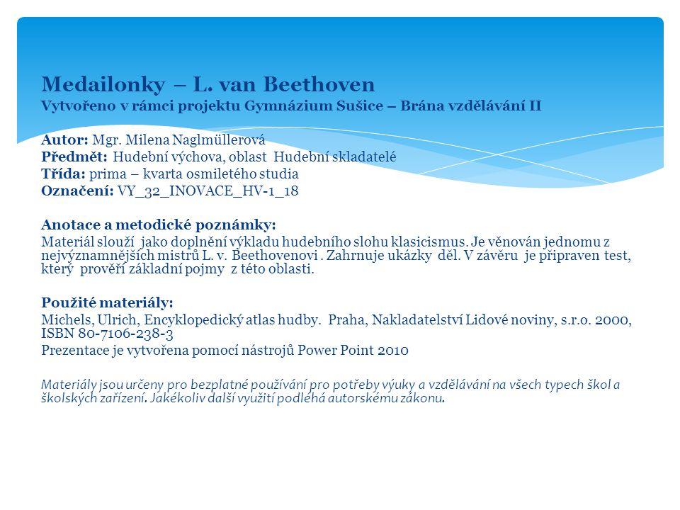 Medailonky – L. van Beethoven Vytvořeno v rámci projektu Gymnázium Sušice – Brána vzdělávání II Autor: Mgr. Milena Naglmüllerová Předmět: Hudební vých