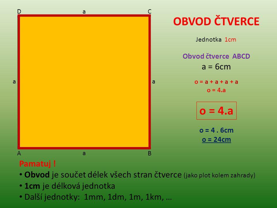 OBVOD ČTVERCE Obvod čtverce ABCD a = 6cm o = a + a + a + a o = 4.a o = 4.a o = 4. 6cm o = 24cm Jednotka 1cm Pamatuj ! Obvod je součet délek všech stra
