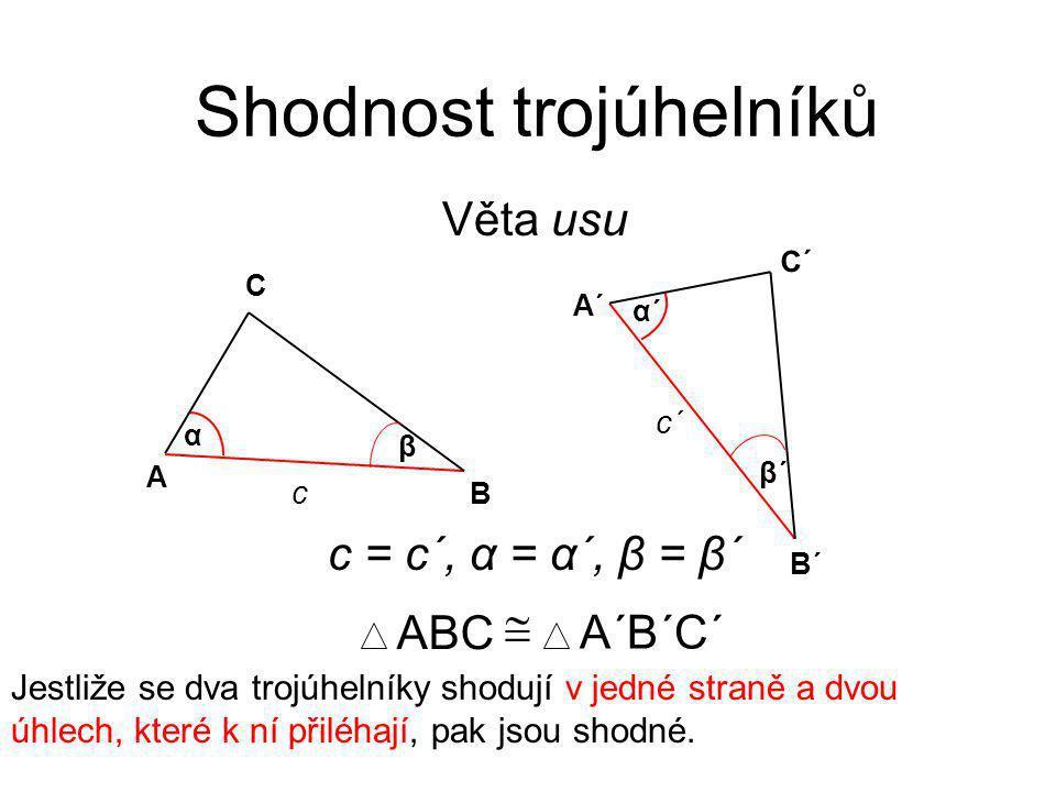 Věta usu Shodnost trojúhelníků Jestliže se dva trojúhelníky shodují v jedné straně a dvou úhlech, které k ní přiléhají, pak jsou shodné. ABC  A´B´C´