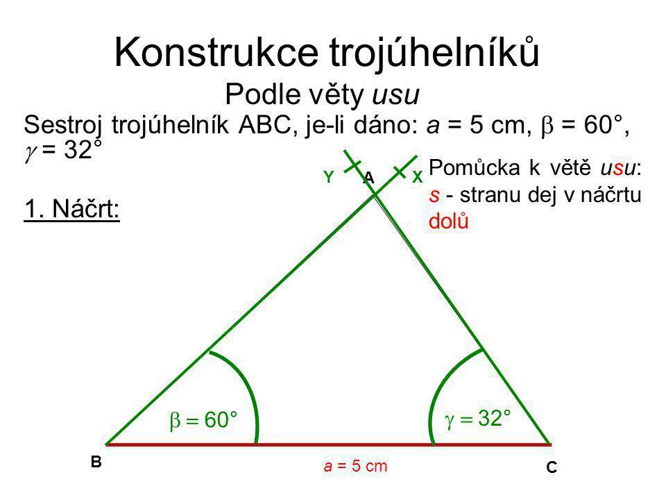 Konstrukce trojúhelníků Podle věty usu 1. Náčrt: Sestroj trojúhelník ABC, je-li dáno: a = 5 cm,  = 60°,  = 32° A B C a = 5 cm  60° X   32° Y