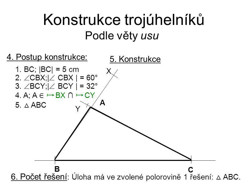 Konstrukce trojúhelníků Podle věty usu 4. Postup konstrukce: 1. BC; |BC| = 5 cm 2.  CBX;|  CBX | = 60° 3.  BCY;|  BCY | = 32° 4. A; A ∈ ↦ BX ∩ ↦ C