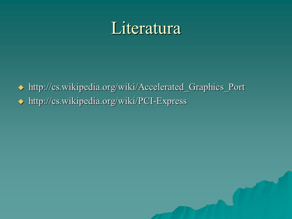Literatura  http://cs.wikipedia.org/wiki/Accelerated_Graphics_Port  http://cs.wikipedia.org/wiki/PCI-Express