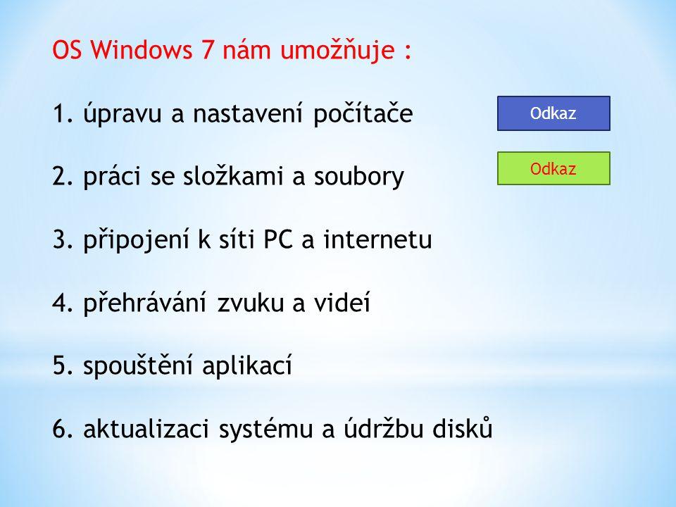 OS Windows 7 nám umožňuje : 1. úpravu a nastavení počítače 2. práci se složkami a soubory 3. připojení k síti PC a internetu 4. přehrávání zvuku a vid