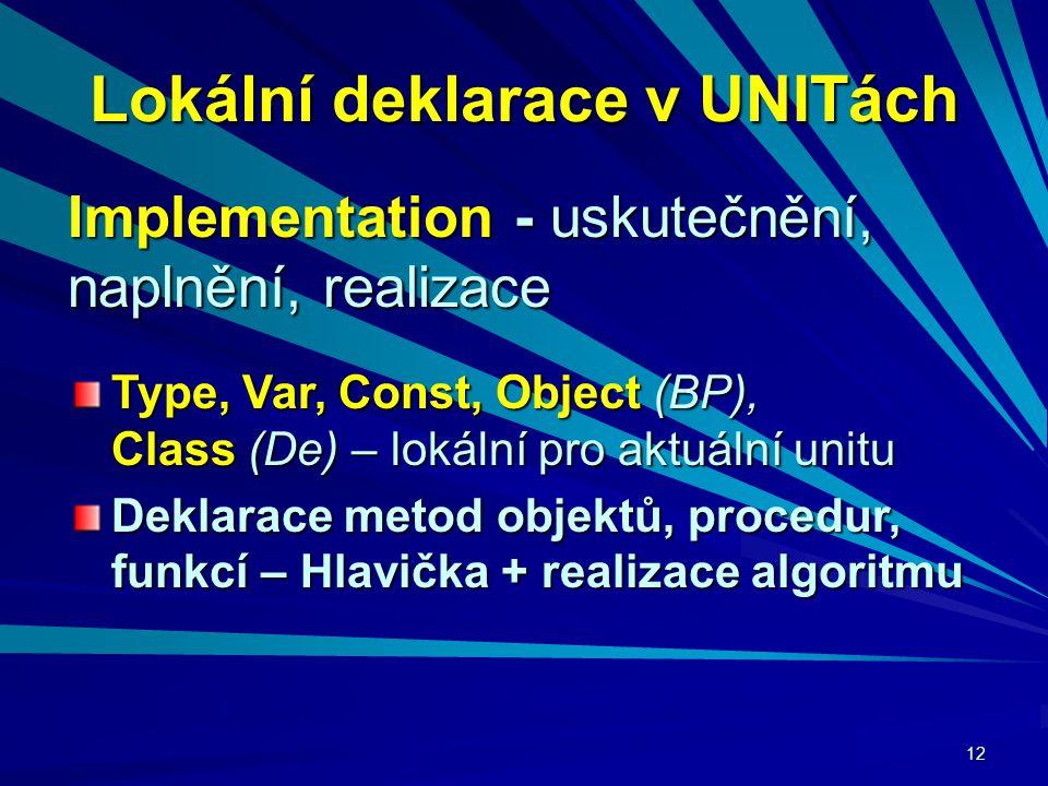 12 Lokální deklarace v UNITách Implementation - uskutečnění, naplnění, realizace Type, Var, Const, Object (BP), Class (De) – lokální pro aktuální unitu Deklarace metod objektů, procedur, funkcí – Hlavička + realizace algoritmu