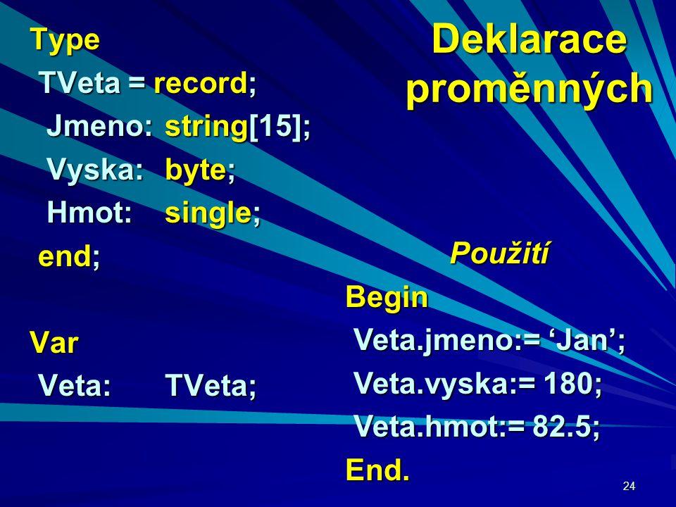 24 Deklarace proměnných Type TVeta = record; TVeta = record; Jmeno:string[15]; Jmeno:string[15]; Vyska: byte; Vyska: byte; Hmot:single; Hmot:single; end; end;Var Veta:TVeta; Veta:TVeta; Použití Begin Veta.jmeno:= 'Jan'; Veta.jmeno:= 'Jan'; Veta.vyska:= 180; Veta.vyska:= 180; Veta.hmot:= 82.5; Veta.hmot:= 82.5;End.