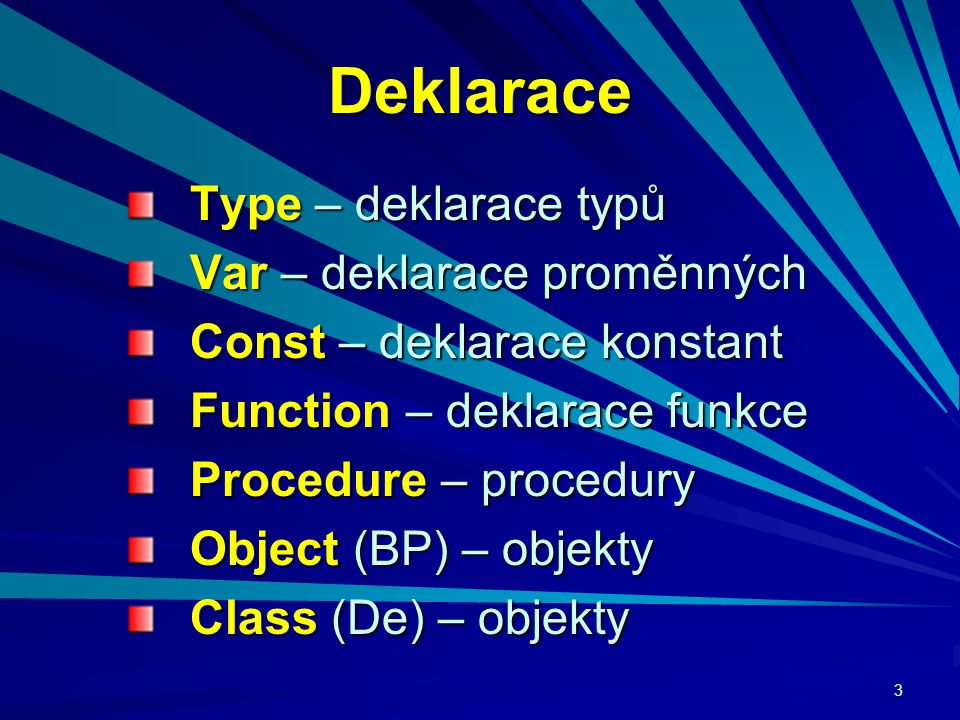 3 Deklarace Type – deklarace typů Var – deklarace proměnných Const – deklarace konstant Function – deklarace funkce Procedure – procedury Object (BP) – objekty Class (De) – objekty
