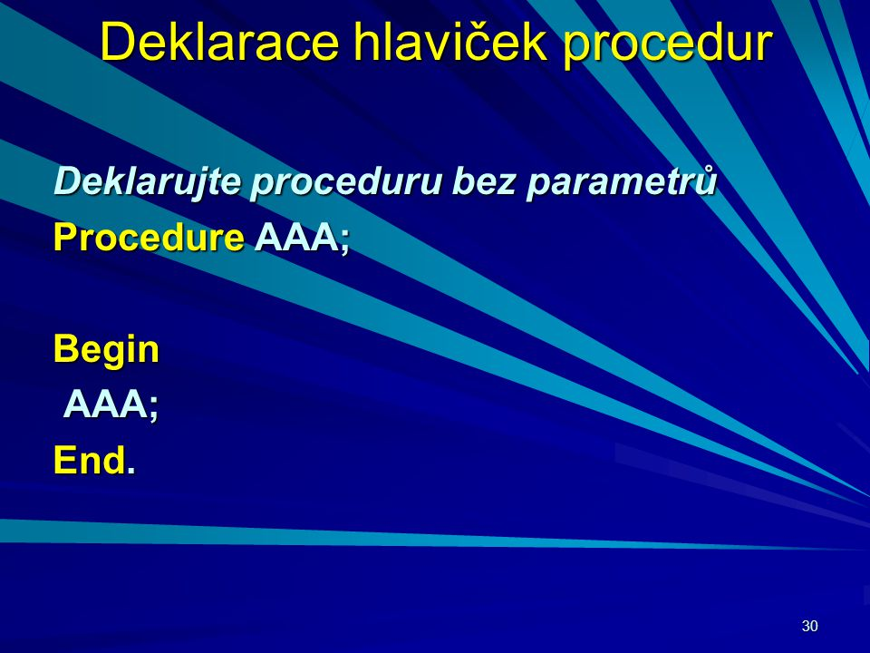 30 Deklarace hlaviček procedur Deklarujte proceduru bez parametrů Procedure AAA; Begin AAA; AAA; End.