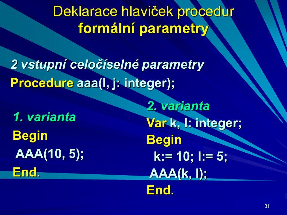 31 Deklarace hlaviček procedur formální parametry 2 vstupní celočíselné parametry Procedure aaa(I, j: integer); 2.