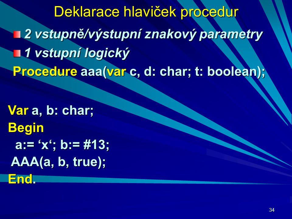 34 Deklarace hlaviček procedur 2 vstupně/výstupní znakový parametry 1 vstupní logický Procedure aaa(var c, d: char; t: boolean); Var a, b: char; Begin a:= 'x'; b:= #13; a:= 'x'; b:= #13; AAA(a, b, true); AAA(a, b, true); End.