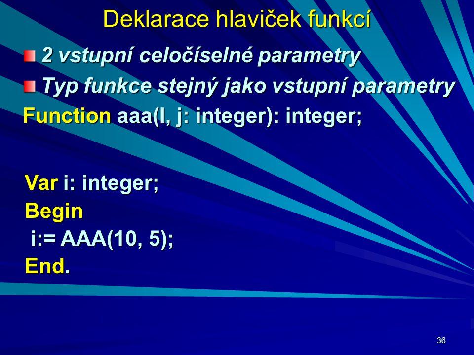 36 Deklarace hlaviček funkcí 2 vstupní celočíselné parametry Typ funkce stejný jako vstupní parametry Function aaa(I, j: integer): integer; Var i: integer; Begin i:= AAA(10, 5); i:= AAA(10, 5); End.