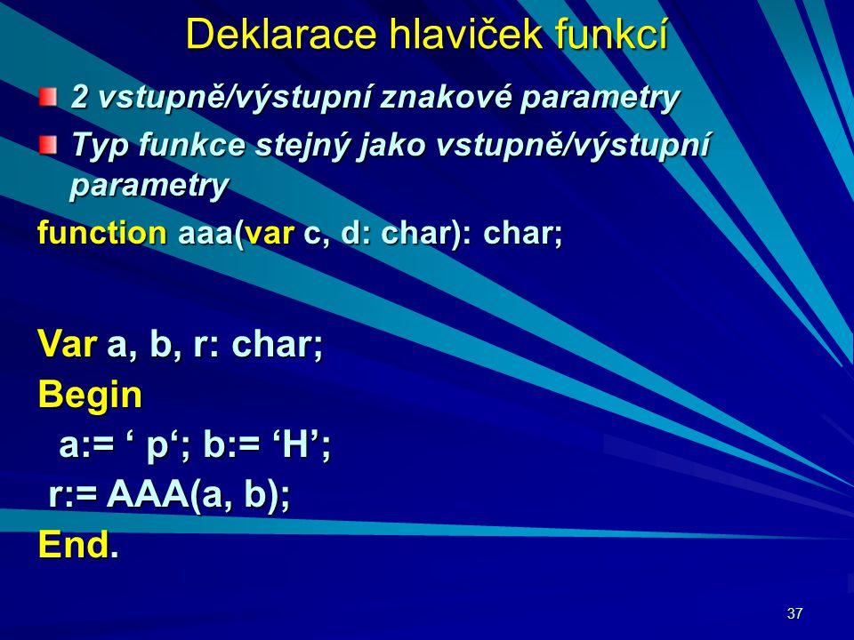 37 Deklarace hlaviček funkcí 2 vstupně/výstupní znakové parametry Typ funkce stejný jako vstupně/výstupní parametry function aaa(var c, d: char): char; Var a, b, r: char; Begin a:= ' p'; b:= 'H'; a:= ' p'; b:= 'H'; r:= AAA(a, b); r:= AAA(a, b); End.