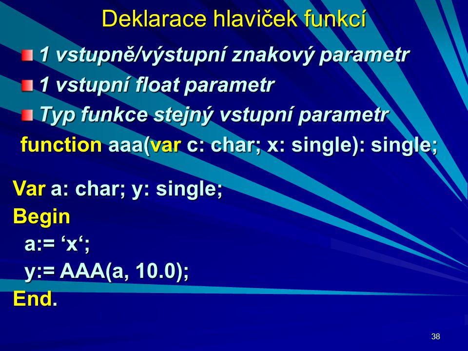 38 Deklarace hlaviček funkcí 1 vstupně/výstupní znakový parametr 1 vstupní float parametr Typ funkce stejný vstupní parametr function aaa(var c: char; x: single): single; Var a: char; y: single; Begin a:= 'x'; a:= 'x'; y:= AAA(a, 10.0); y:= AAA(a, 10.0); End.