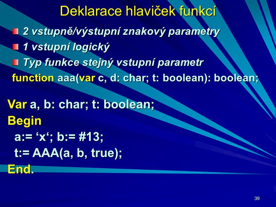 39 Deklarace hlaviček funkcí 2 vstupně/výstupní znakový parametry 1 vstupní logický Typ funkce stejný vstupní parametr function aaa(var c, d: char; t: boolean): boolean; Var a, b: char; t: boolean; Begin a:= 'x'; b:= #13; a:= 'x'; b:= #13; t:= AAA(a, b, true); t:= AAA(a, b, true); End.