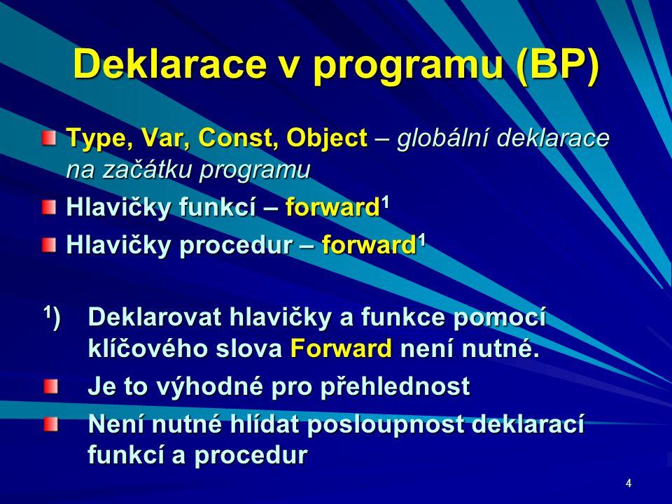 4 Deklarace v programu (BP) Type, Var, Const, Object – globální deklarace na začátku programu Hlavičky funkcí – forward 1 Hlavičky procedur – forward 1 1 )Deklarovat hlavičky a funkce pomocí klíčového slova Forward není nutné.