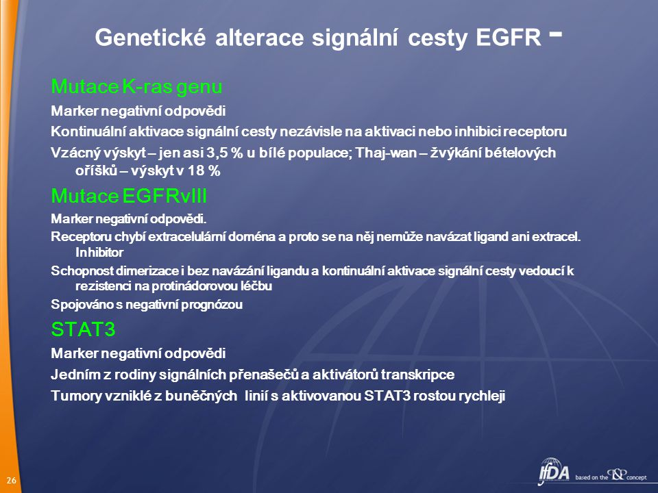 26 Genetické alterace signální cesty EGFR - Mutace K-ras genu Marker negativní odpovědi Kontinuální aktivace signální cesty nezávisle na aktivaci nebo inhibici receptoru Vzácný výskyt – jen asi 3,5 % u bílé populace; Thaj-wan – žvýkání bételových oříšků – výskyt v 18 % Mutace EGFRvIII Marker negativní odpovědi.