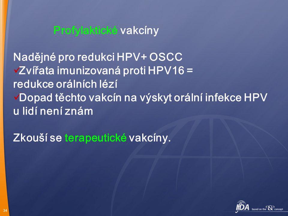 34 Profylaktické vakcíny Nadějné pro redukci HPV+ OSCC Zvířata imunizovaná proti HPV16 = redukce orálních lézí Dopad těchto vakcín na výskyt orální infekce HPV u lidí není znám Zkouší se terapeutické vakcíny.