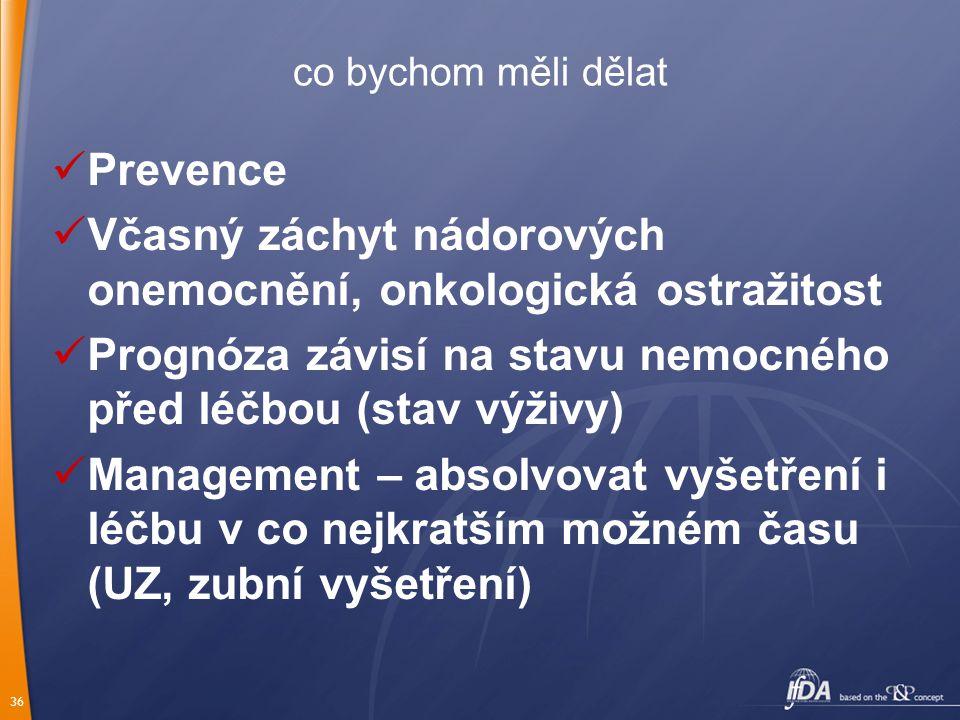 36 co bychom měli dělat Prevence Včasný záchyt nádorových onemocnění, onkologická ostražitost Prognóza závisí na stavu nemocného před léčbou (stav výživy) Management – absolvovat vyšetření i léčbu v co nejkratším možném času (UZ, zubní vyšetření)