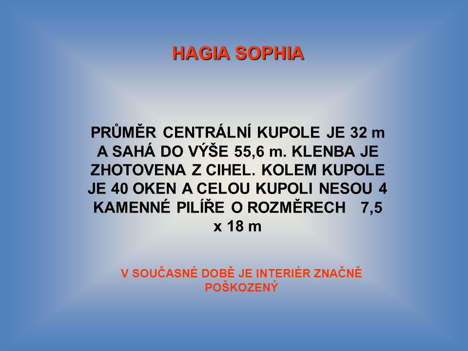 HAGIA SOPHIA PRŮMĚR CENTRÁLNÍ KUPOLE JE 32 m A SAHÁ DO VÝŠE 55,6 m.