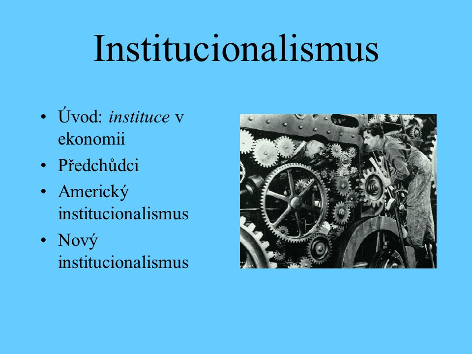 Institucionalismus Úvod: instituce v ekonomii Předchůdci Americký institucionalismus Nový institucionalismus