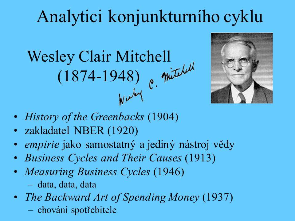 Wesley Clair Mitchell (1874-1948) History of the Greenbacks (1904) zakladatel NBER (1920) empirie jako samostatný a jediný nástroj vědy Business Cycles and Their Causes (1913) Measuring Business Cycles (1946) –data, data, data The Backward Art of Spending Money (1937) –chování spotřebitele Analytici konjunkturního cyklu