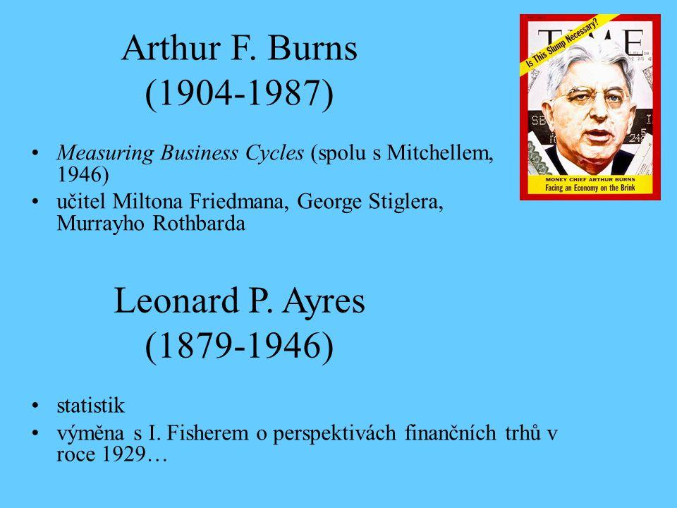Arthur F. Burns (1904-1987) Measuring Business Cycles (spolu s Mitchellem, 1946) učitel Miltona Friedmana, George Stiglera, Murrayho Rothbarda Leonard