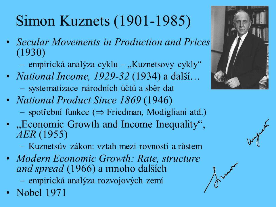 """Simon Kuznets (1901-1985) Secular Movements in Production and Prices (1930) –empirická analýza cyklu – """"Kuznetsovy cykly National Income, 1929-32 (1934) a další… –systematizace národních účtů a sběr dat National Product Since 1869 (1946) –spotřební funkce (  Friedman, Modigliani atd.) """"Economic Growth and Income Inequality , AER (1955) –Kuznetsův zákon: vztah mezi rovností a růstem Modern Economic Growth: Rate, structure and spread (1966) a mnoho dalších –empirická analýza rozvojových zemí Nobel 1971"""